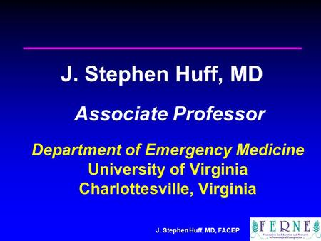 J. Stephen Huff, MD, FACEP J. Stephen Huff, MD Associate Professor Department of Emergency Medicine University of Virginia Charlottesville, Virginia.