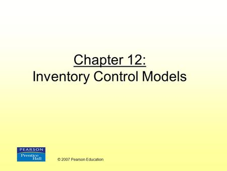 Chapter 12: Inventory Control Models © 2007 Pearson Education.