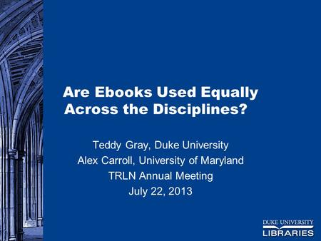 Are Ebooks Used Equally Across the Disciplines? Teddy Gray, Duke University Alex Carroll, University of Maryland TRLN Annual Meeting July 22, 2013.