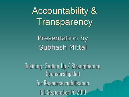 Accountability & Transparency Presentation by Subhash Mittal Training : Setting Up / Strengthening Sponsorship Unit for Resource mobilisation ISI, September.