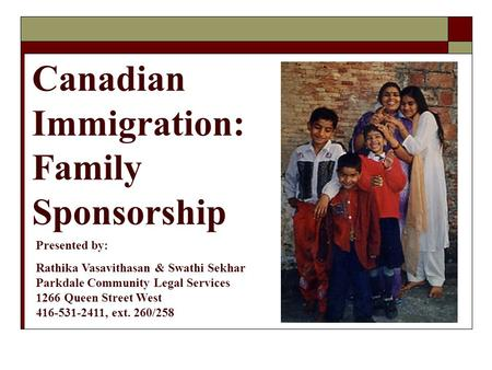Canadian Immigration: Family Sponsorship Presented by: Rathika Vasavithasan & Swathi Sekhar Parkdale Community Legal Services 1266 Queen Street West 416-531-2411,