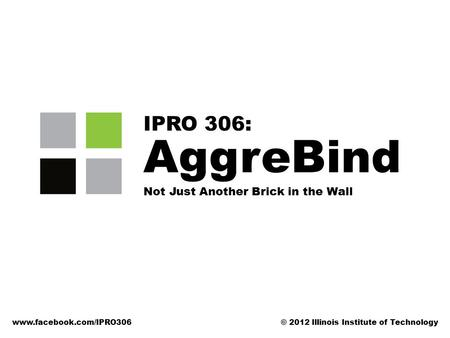 AggreBind Not Just Another Brick in the Wall IPRO 306: www.facebook.com/IPRO306© 2012 Illinois Institute of Technology.