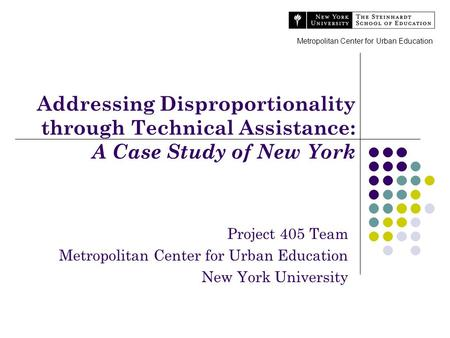Addressing Disproportionality through Technical Assistance: A Case Study of New York Project 405 Team Metropolitan Center for Urban Education New York.