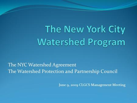 The NYC Watershed Agreement The Watershed Protection and Partnership Council June 9, 2009 CLGCS Management Meeting.