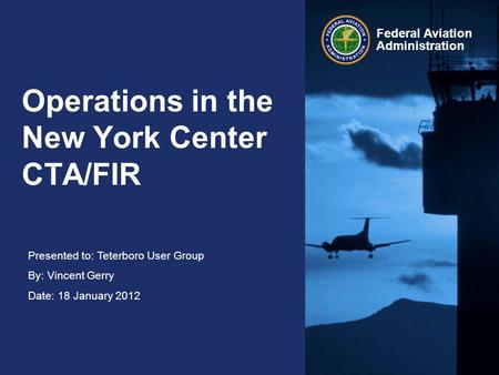 Presented to: Teterboro User Group By: Vincent Gerry Date: 18 January 2012 Federal Aviation Administration Operations in the New York Center CTA/FIR.