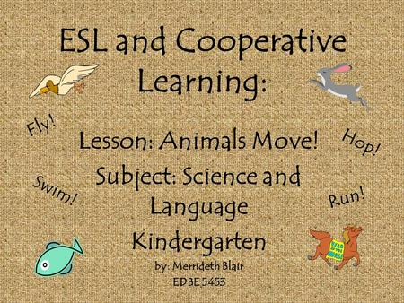 ESL and Cooperative Learning: Lesson: Animals Move! Subject: Science and Language Kindergarten by: Merrideth Blair EDBE 5453 Fly! Swim! Hop! Run!