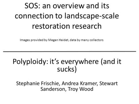 SOS: an overview and its connection to landscape-scale restoration research Polyploidy: it's everywhere (and it sucks) Stephanie Frischie, Andrea Kramer,