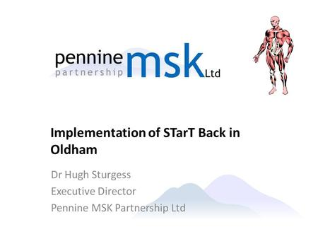 Dr Hugh Sturgess Executive Director Pennine MSK Partnership Ltd Implementation of STarT Back in Oldham.