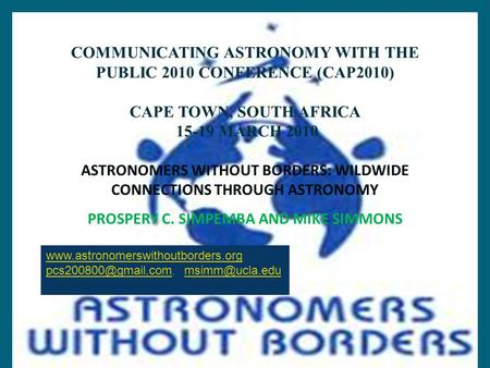 COMMUNICATING ASTRONOMY WITH THE PUBLIC 2010 CONFERENCE (CAP2010) CAPE TOWN, SOUTH AFRICA 15-19 MARCH 2010 ASTRONOMERS WITHOUT BORDERS: WILDWIDE CONNECTIONS.