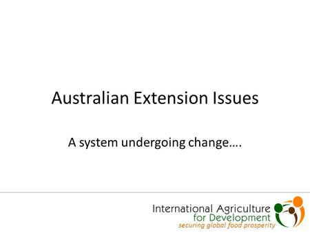 Australian Extension Issues A system undergoing change…. securing global food prosperity.