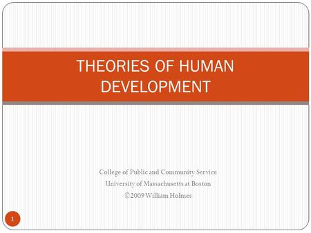 College of Public and Community Service University of Massachusetts at Boston ©2009 William Holmes THEORIES OF HUMAN DEVELOPMENT 1.