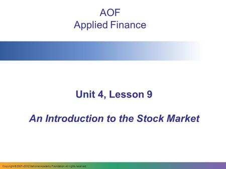 Unit 4, Lesson 9 An Introduction to the Stock Market AOF Applied Finance Copyright © 2007–2012 National Academy Foundation. All rights reserved.