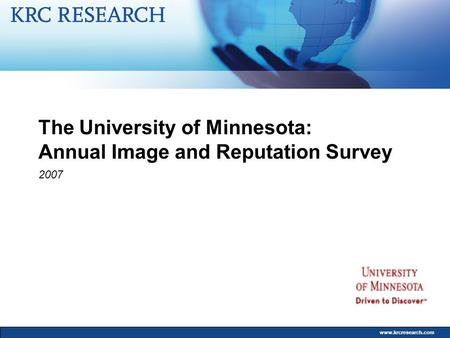 Www.krcresearch.com The University of Minnesota: Annual Image and Reputation Survey 2007.