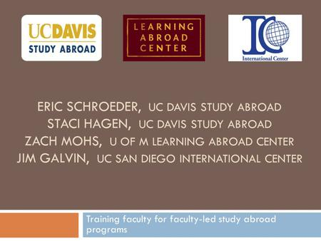 ERIC SCHROEDER, UC DAVIS STUDY ABROAD STACI HAGEN, UC DAVIS STUDY ABROAD ZACH MOHS, U OF M LEARNING ABROAD CENTER JIM GALVIN, UC SAN DIEGO INTERNATIONAL.
