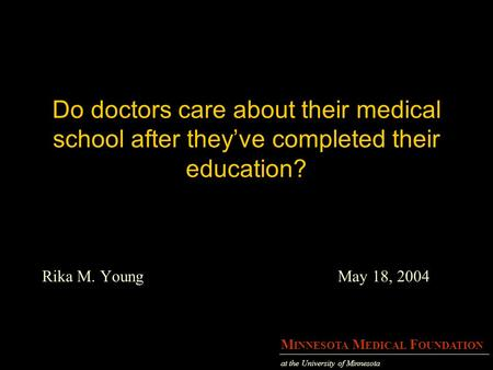 M INNESOTA M EDICAL F OUNDATION at the University of Minnesota Do doctors care about their medical school after they've completed their education? Rika.