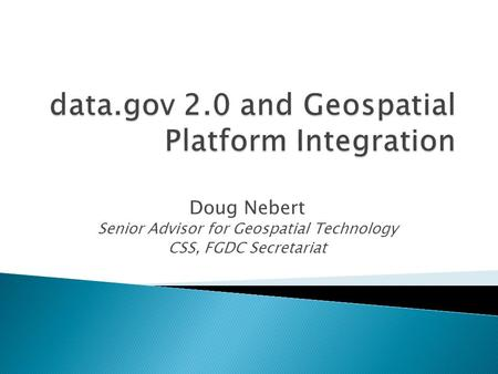 Doug Nebert Senior Advisor for Geospatial Technology CSS, FGDC Secretariat.