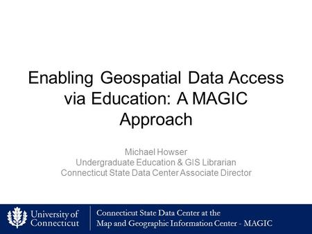 Connecticut State Data Center at the Map and Geographic Information Center - MAGIC Enabling Geospatial Data Access via Education: A MAGIC Approach Michael.