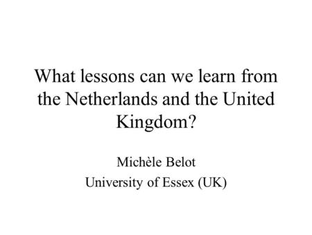 What lessons can we learn from the Netherlands and the United Kingdom? Michèle Belot University of Essex (UK)