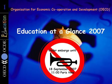 Education at a Glance 2007 Organisation for Economic Co-operation and Development (OECD) 18 September 2007 11:00 Paris time Under embargo until.
