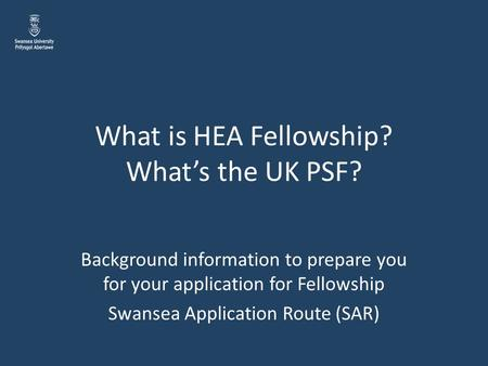 What is HEA Fellowship? What's the UK PSF? Background information to prepare you for your application for Fellowship Swansea Application Route (SAR)