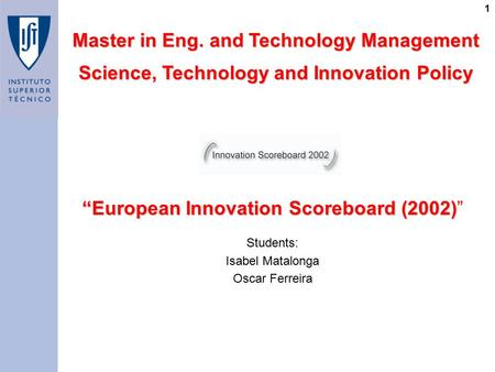 "1 ""European Innovation Scoreboard (2002) ""European Innovation Scoreboard (2002)"" Master in Eng. and Technology Management Science, Technology and Innovation."