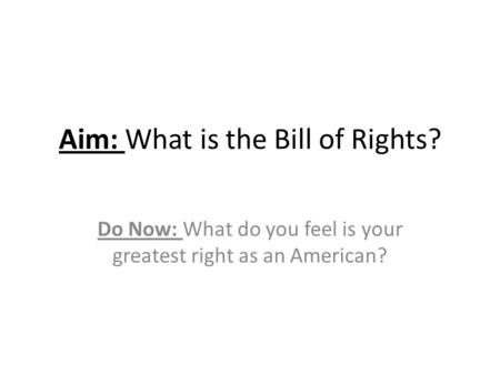 Aim: What is the Bill of Rights? Do Now: What do you feel is your greatest right as an American?