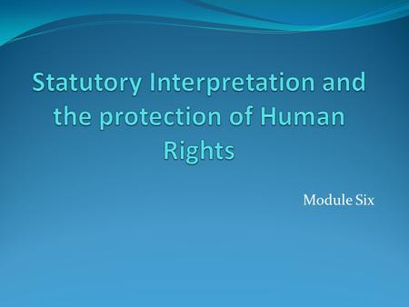 Module Six. Human rights protected by: The courts – through the operation of the common law, and their role in statutory interpretation; The parliament.