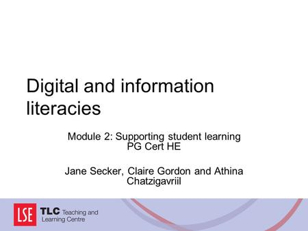 Digital and information literacies Module 2: Supporting student learning PG Cert HE Jane Secker, Claire Gordon and Athina Chatzigavriil.