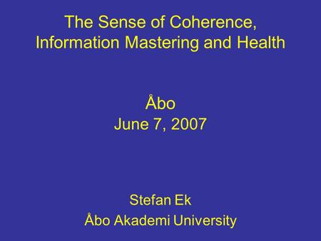 The Sense of Coherence, Information Mastering and Health Åbo June 7, 2007 Stefan Ek Åbo Akademi University.