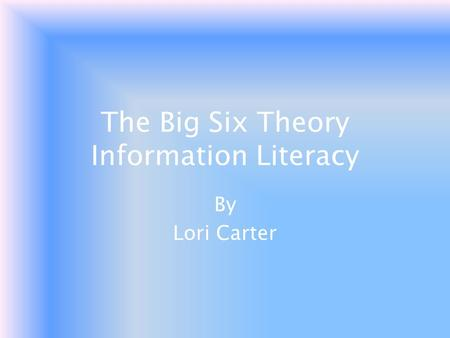 The Big Six Theory Information Literacy By Lori Carter.