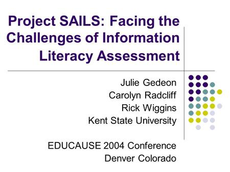 Project SAILS: Facing the Challenges of Information Literacy Assessment Julie Gedeon Carolyn Radcliff Rick Wiggins Kent State University EDUCAUSE 2004.