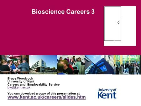 Bioscience Careers 3 Bruce Woodcock University of Kent Careers and Employability Service You can download a copy of this presentation at.