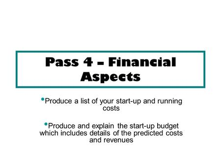 Pass 4 – Financial Aspects Produce a list of your start-up and running costs Produce and explain the start-up budget which includes details of the predicted.