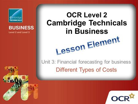 OCR Level 2 Cambridge Technicals in Business Unit 3: Financial forecasting for business Different Types of Costs.