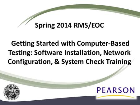 Spring 2014 RMS/EOC Getting Started with Computer-Based Testing: Software Installation, Network Configuration, & System Check Training.