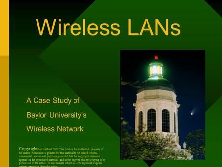 Wireless LANs A Case Study of Baylor University's Wireless Network Copyright Bob Hartland 2002 This work is the intellectual property of the author. Permission.