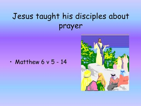 Jesus taught his disciples about prayer Matthew 6 v 5 - 14.