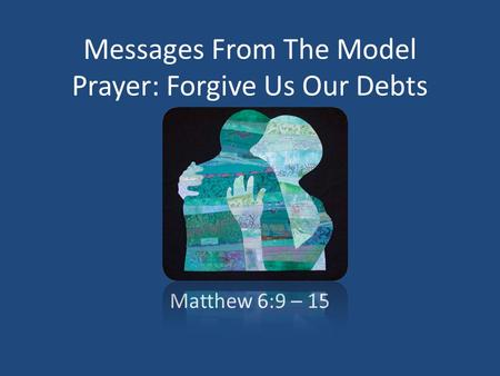 Messages From The Model Prayer: Forgive Us Our Debts Matthew 6:9 – 15.