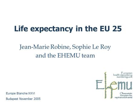 Life expectancy in the EU 25 Jean-Marie Robine, Sophie Le Roy and the EHEMU team Europe Blanche XXVI Budapest November 2005.