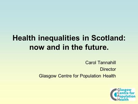 Health inequalities in Scotland: now and in the future. Carol Tannahill Director Glasgow Centre for Population Health.