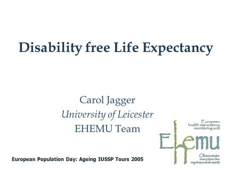 Disability free Life Expectancy Carol Jagger University of Leicester EHEMU Team European Population Day: Ageing IUSSP Tours 2005.