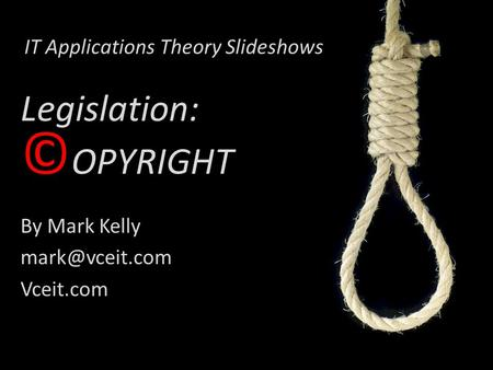 IT Applications Theory Slideshows By Mark Kelly Vceit.com Legislation: © OPYRIGHT.
