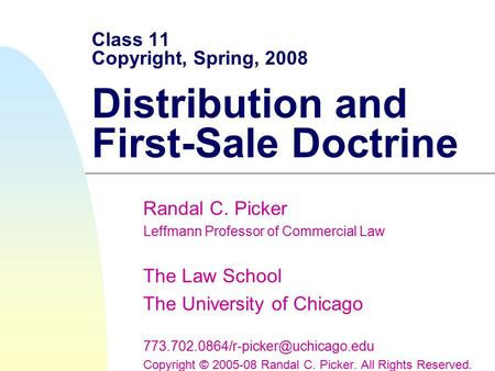 Class 11 Copyright, Spring, 2008 Distribution and First-Sale Doctrine Randal C. Picker Leffmann Professor of Commercial Law The Law School The University.