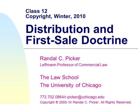 Class 12 Copyright, Winter, 2010 Distribution and First-Sale Doctrine Randal C. Picker Leffmann Professor of Commercial Law The Law School The University.