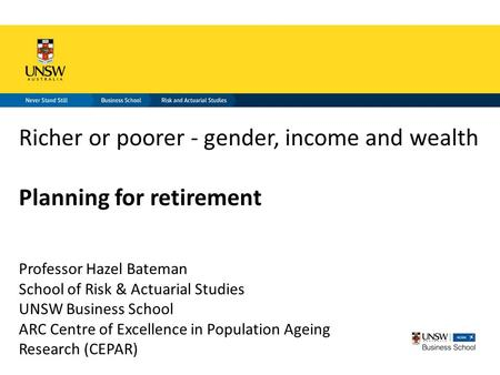 Richer or poorer - gender, income and wealth Planning for retirement Professor Hazel Bateman School of Risk & Actuarial Studies UNSW Business School ARC.