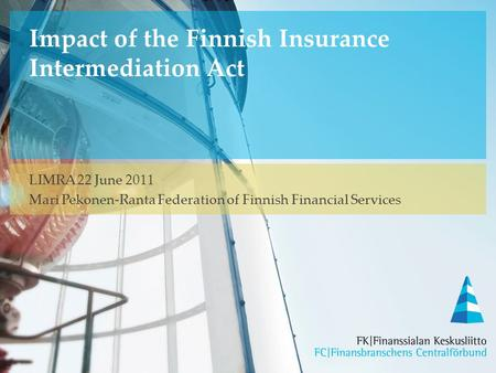 Impact of the Finnish Insurance Intermediation Act LIMRA 22 June 2011 Mari Pekonen-Ranta Federation of Finnish Financial Services.