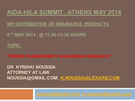 "AIDA-HILA SUMMIT, ATHENS MAY 2014 WP DISTRIBUTION OF INSURANCE PRODUCTS 8 TH MAY 11:30-13:30 HOURS TOPIC: "" PRICING TRANSPARENCY IN BUNDLING INSURANCE."