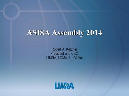 ASISA Assembly 2014 Robert A. Kerzner President and CEO LIMRA, LOMA, LL Global.
