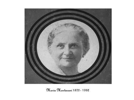 Maria Montessori 1870 - 1952. Maria Montessori was born in Chiarvalle, Italy August, 1870 Her family lived in an apartment on the second floor above a.