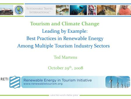 Tourism and Climate Change Leading by Example: Best Practices in Renewable Energy Among Multiple Tourism Industry Sectors Ted Martens October 29 th, 2008.